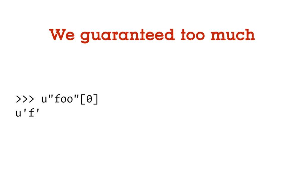 """We guaranteed too much >>> u""""foo""""[0] u'f'"""