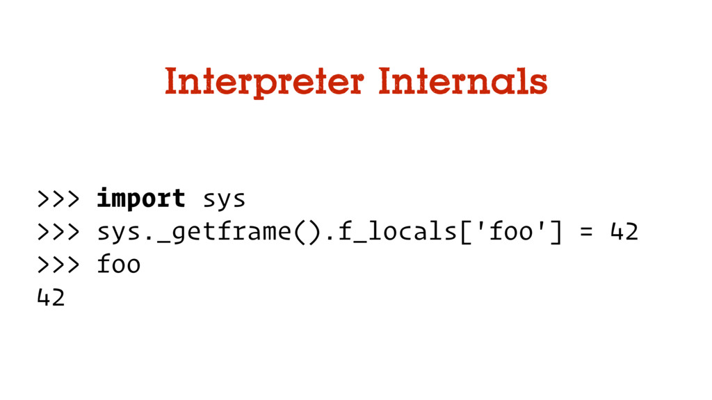 Interpreter Internals >>> import sys >>> sys._g...