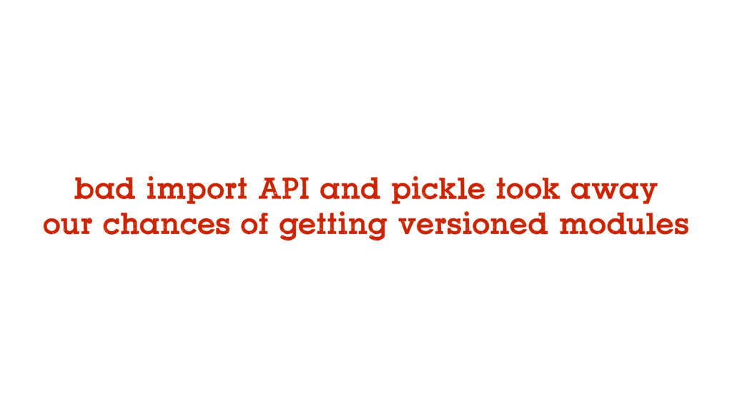 bad import API and pickle took away our chances...