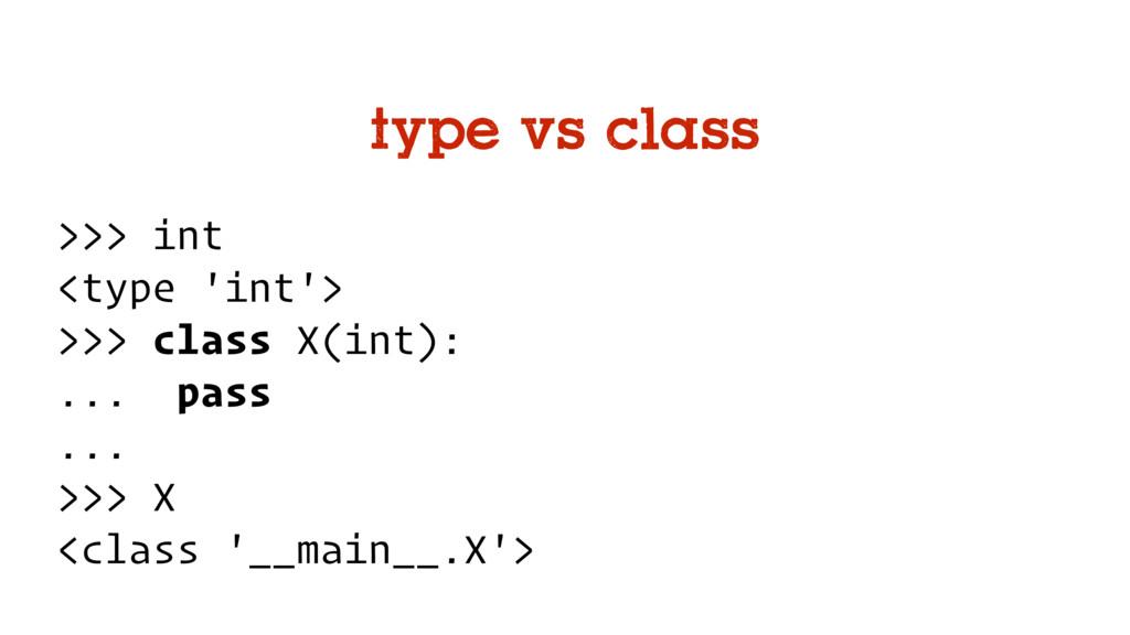 type vs class >>> int <type 'int'> >>> class X(...