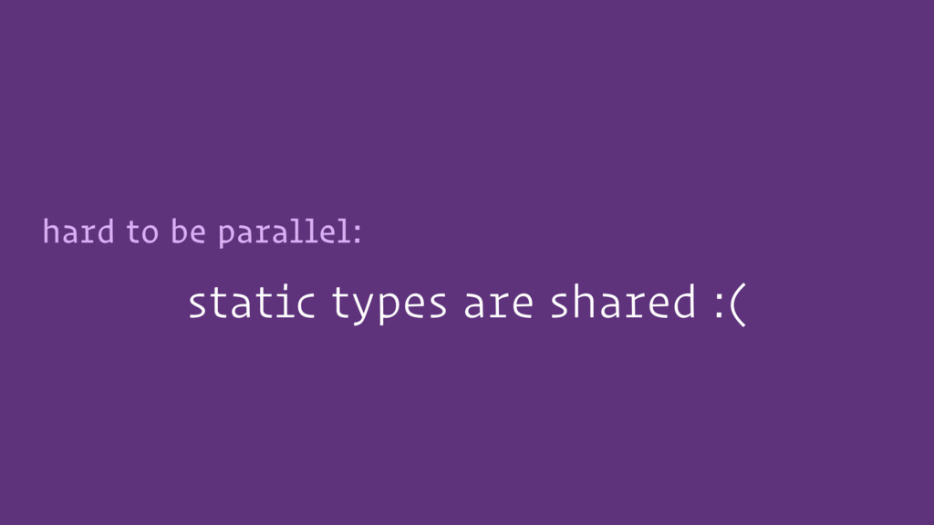 static types are shared :( hard to be parallel: