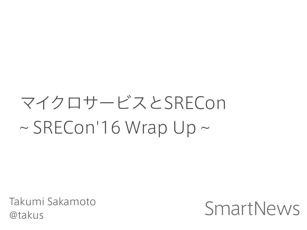 ϚΠΫϩαʔϏεͱSRECon ~ SRECon'16 Wrap Up ~ Takumi Sa...