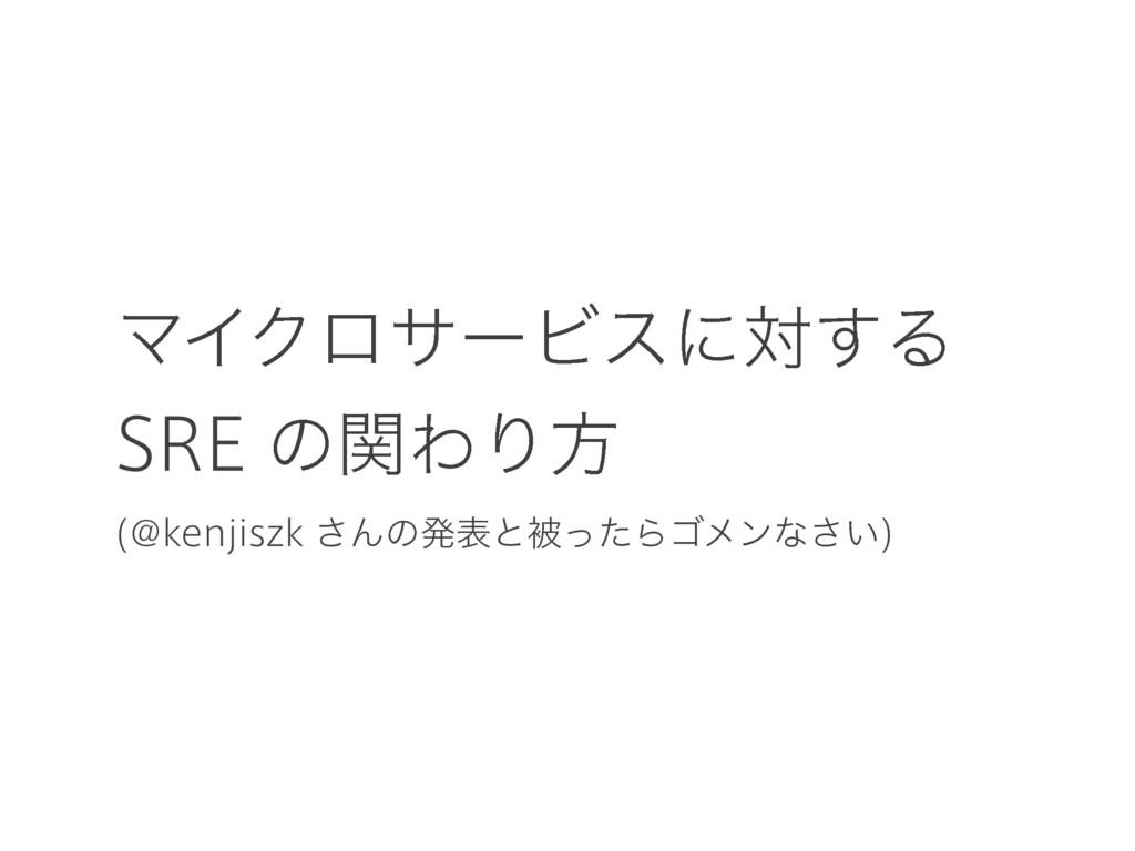 ϚΠΫϩαʔϏεʹର͢Δ SRE ͷؔΘΓํ (@kenjiszk ͞ΜͷൃදͱඃͬͨΒΰϝϯ...