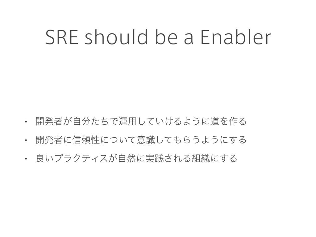 SRE should be a Enabler • ։ൃऀ͕ࣗͨͪͰӡ༻͍͚ͯ͠ΔΑ͏ʹಓΛ...