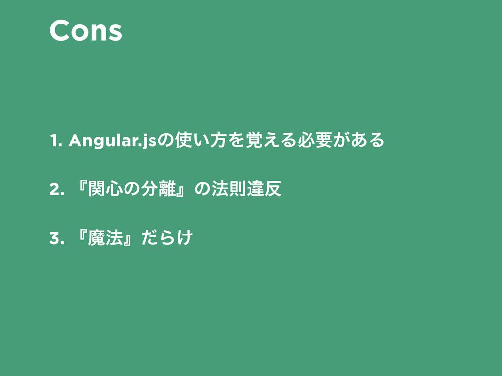 Cons 1. Angular.jsͷ͍ํΛ֮͑Δඞཁ͕͋Δ 2. ʰؔ৺ͷʱͷ๏ଇҧ...