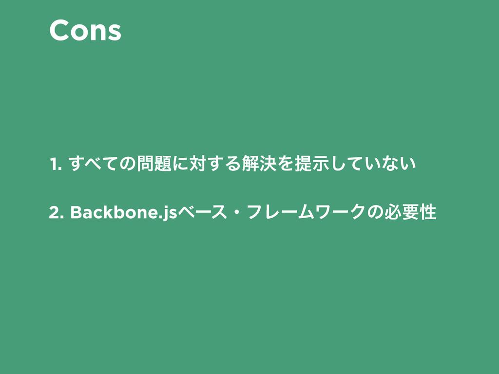 Cons 1. ͯ͢ͷʹର͢ΔղܾΛఏ͍ࣔͯ͠ͳ͍ 2. Backbone.jsϕʔεɾ...