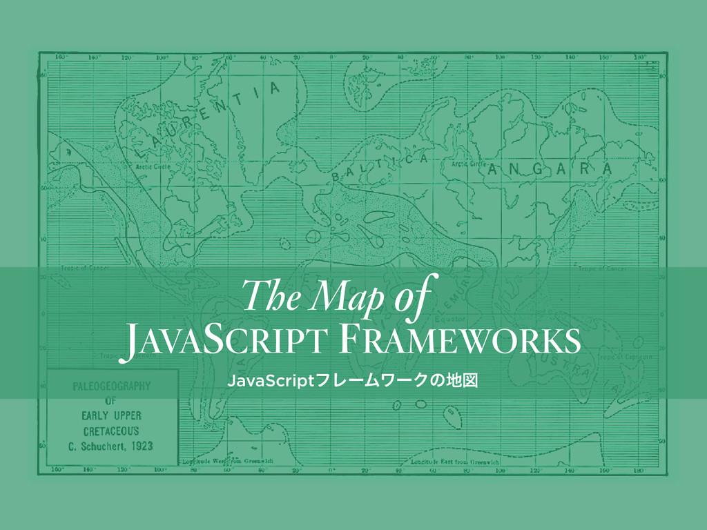 JAVASCRIPT FRAMEWORKS The Map of JavaScriptϑϨʔϜ...
