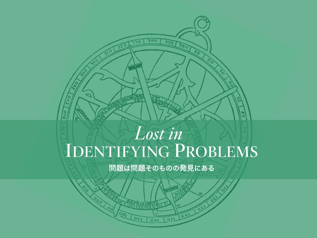 IDENTIFYING PROBLEMS Lost in ͦͷͷͷൃݟʹ͋Δ
