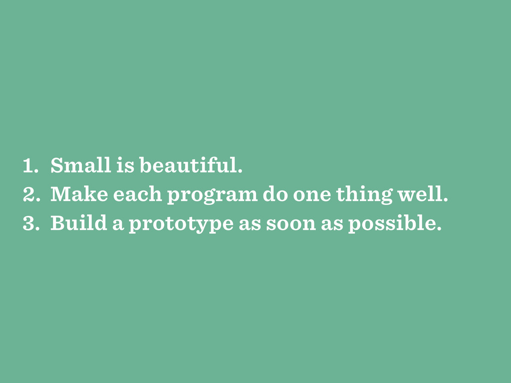 1. Small is beautiful. 2. Make each program do ...