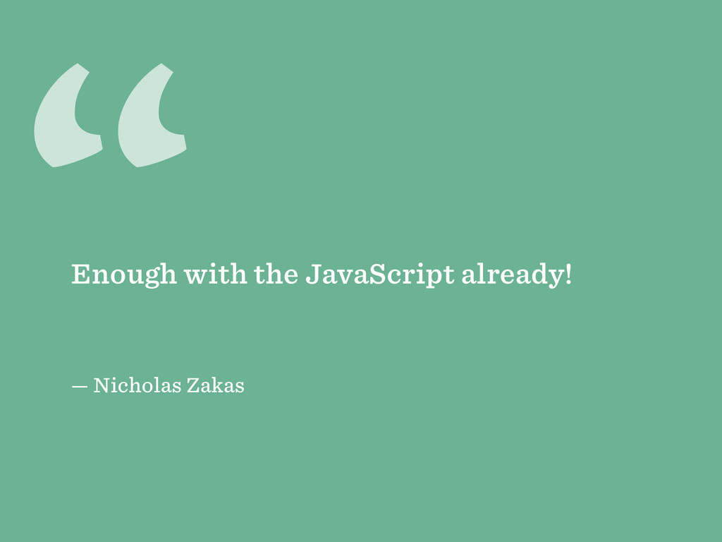 """ — Nicholas Zakas Enough with the JavaScript a..."