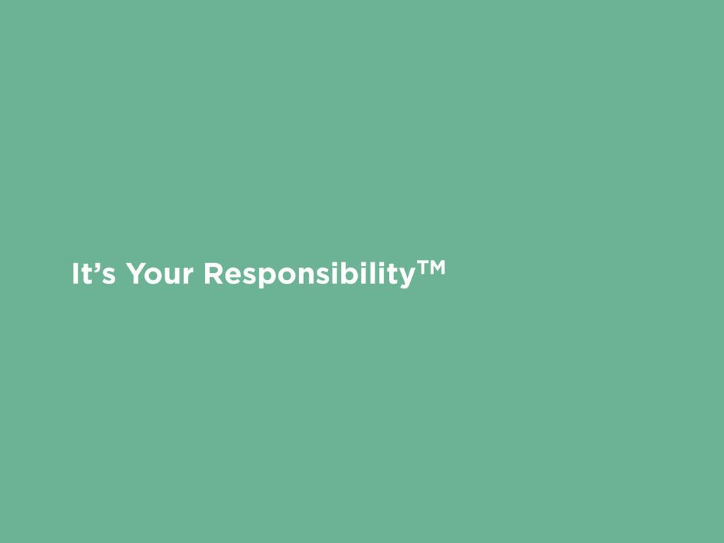 It's Your ResponsibilityTM