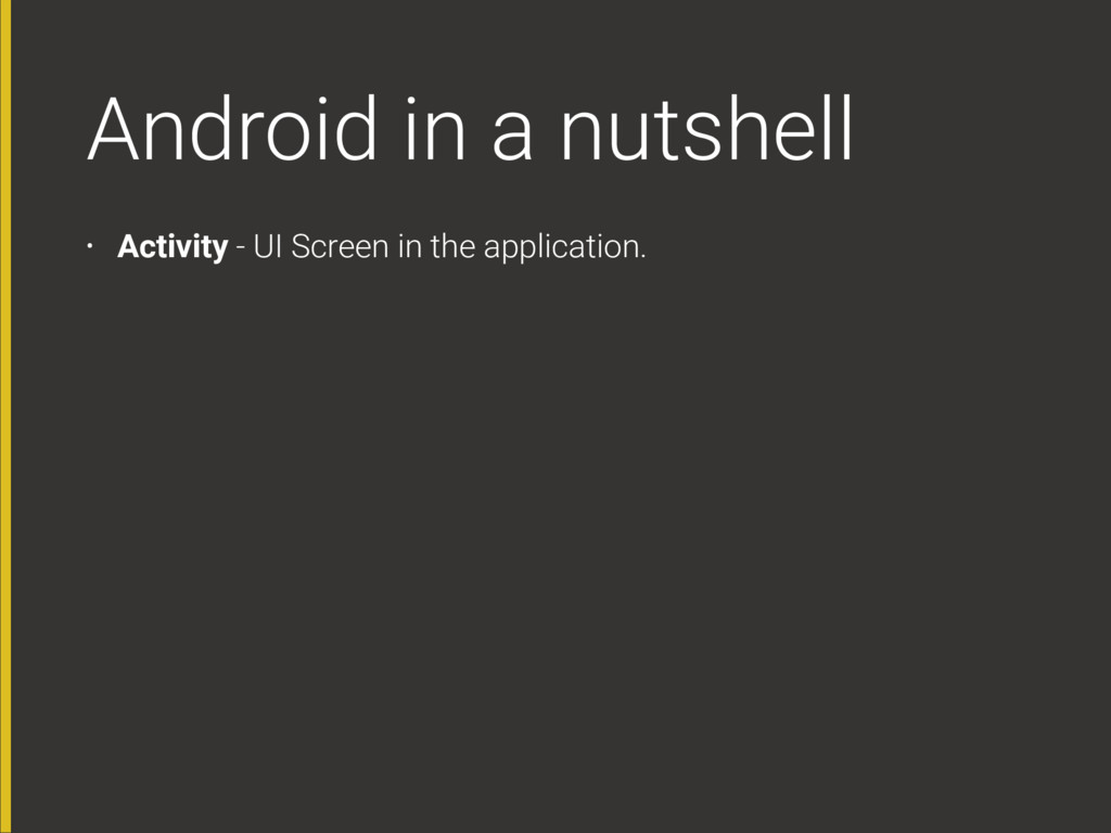 Android in a nutshell • Activity - UI Screen in...