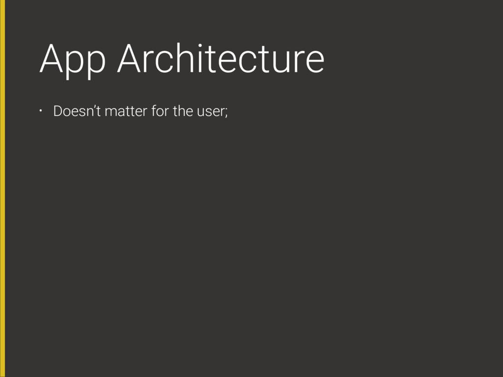 App Architecture • Doesn't matter for the user;