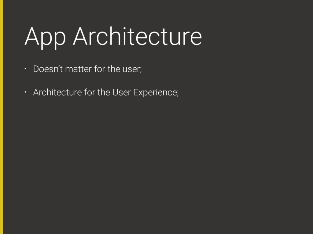 App Architecture • Doesn't matter for the user;...