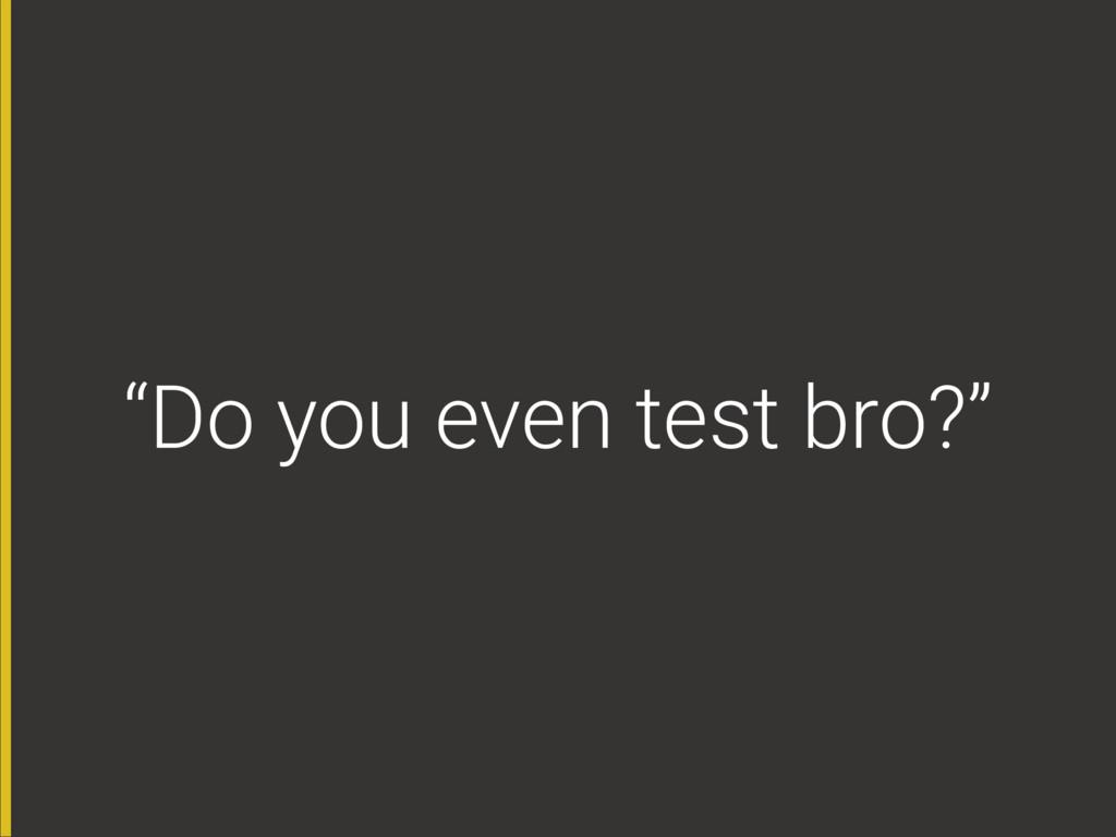 """""""Do you even test bro?"""""""