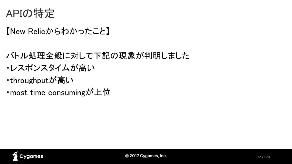 22 / 120 APIの特定 【New Relicからわかったこと】 バトル処理全般に対して...