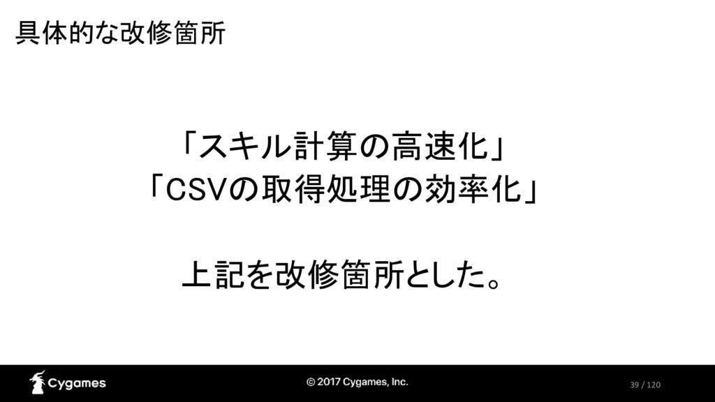 39 / 120 具体的な改修箇所 「スキル計算の高速化」 「CSVの取得処理の効率化」 上記...