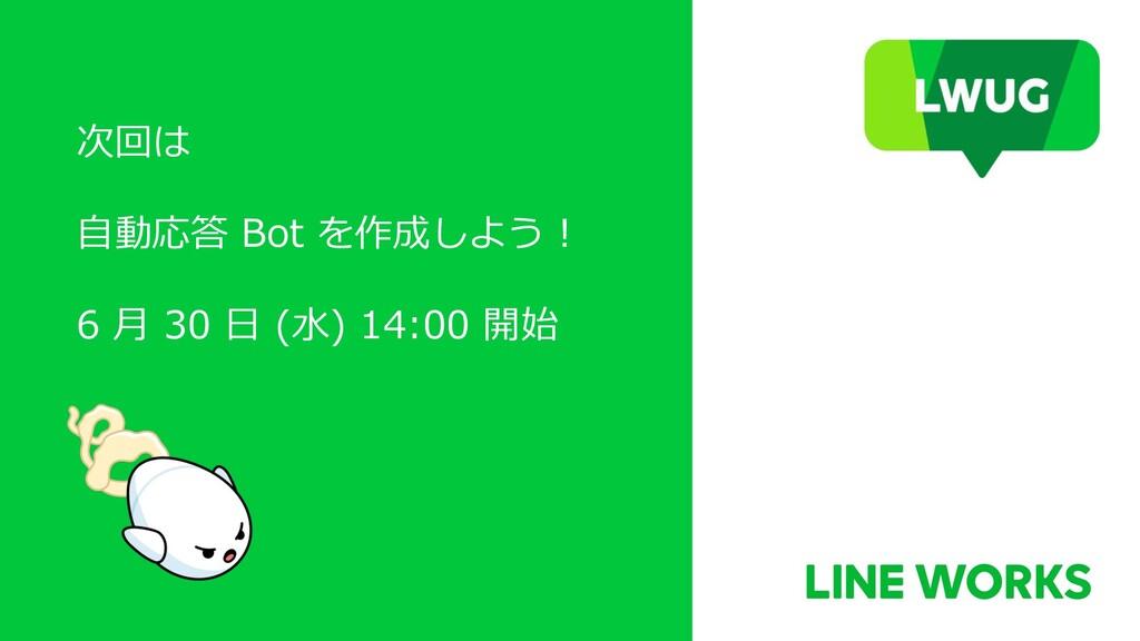 次回は ⾃動応答 Bot を作成しよう ! 6 ⽉ 30 ⽇ (⽔) 14:00 開始
