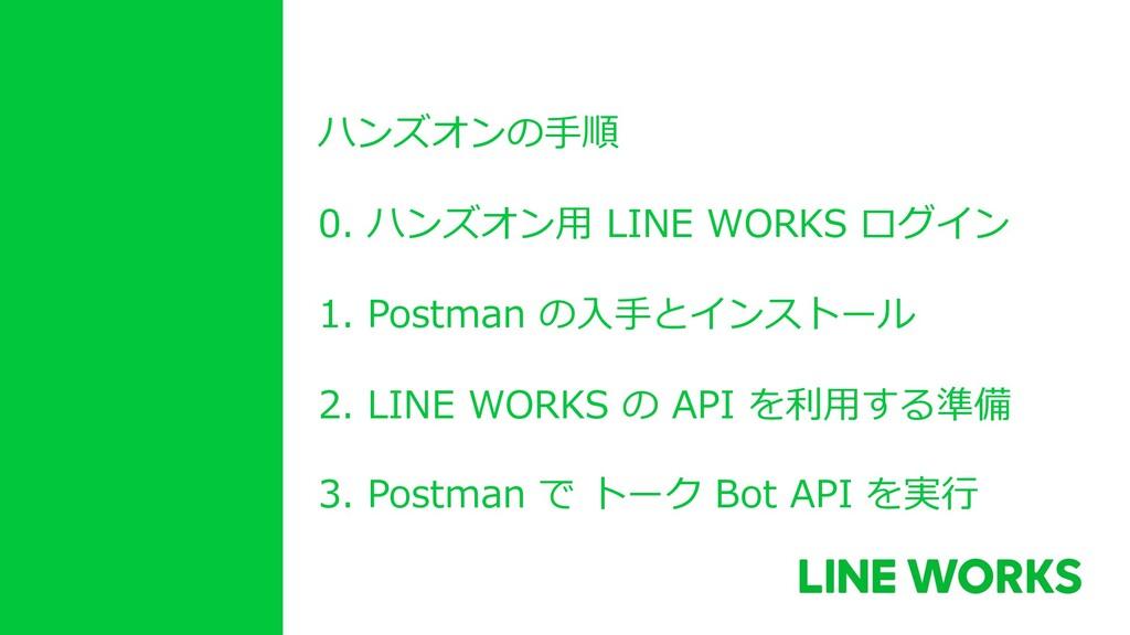ハンズオンの⼿順 0. ハンズオン⽤ LINE WORKS ログイン 1. Postman の...