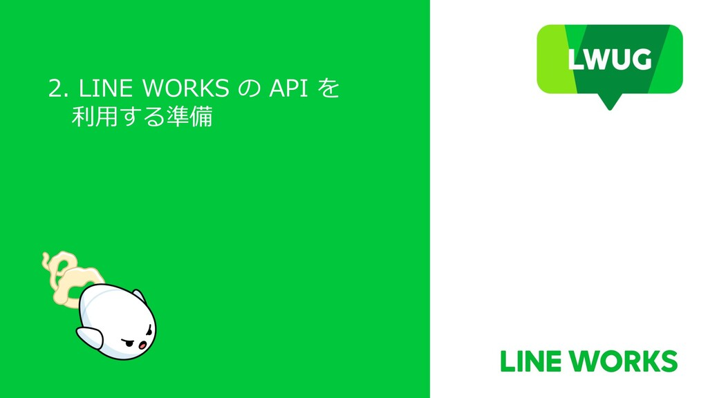 2. LINE WORKS の API を 利⽤する準備