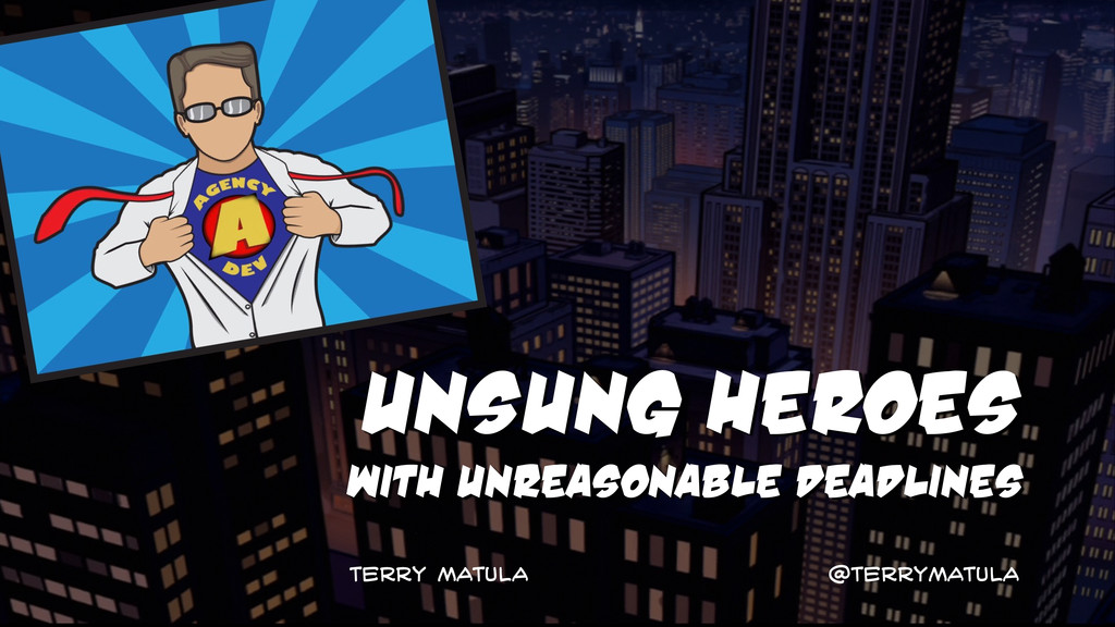 Unsung HeroEs with unreasonable deadlines Terry...
