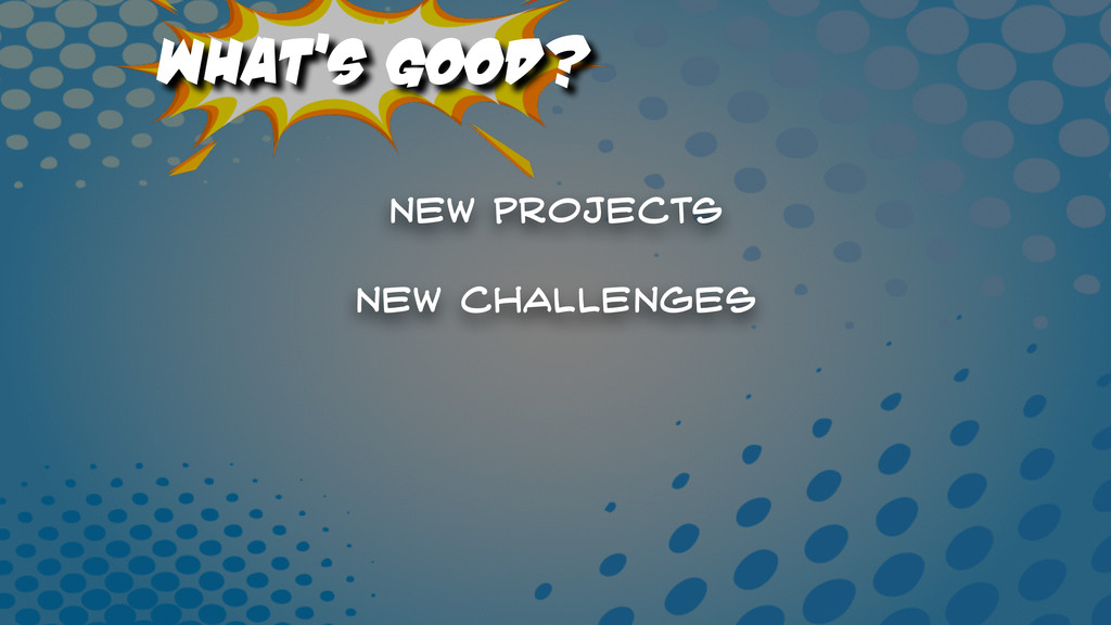 What's Good? New projects New Challenges