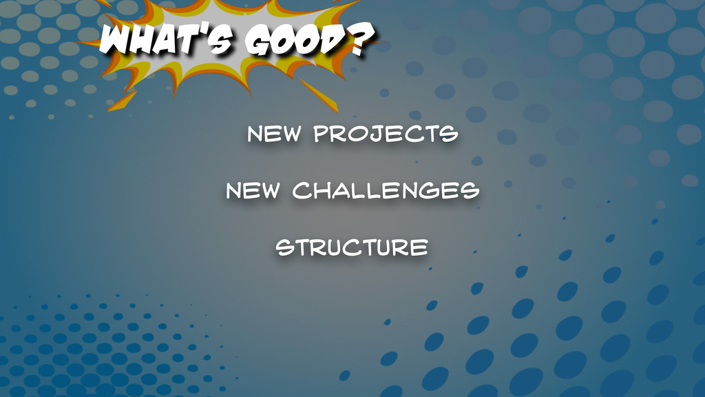 What's Good? New projects Structure New Challen...