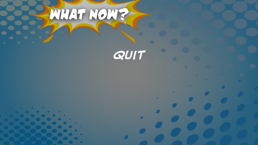 What Now? Quit