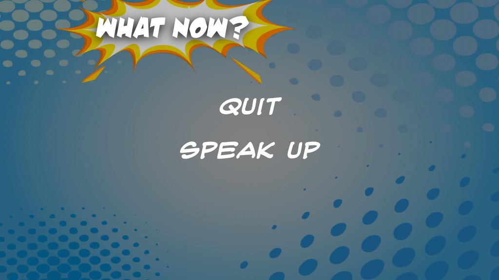 What Now? Quit speak Up