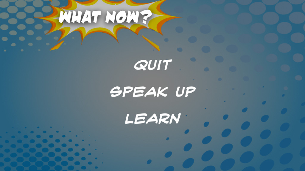 What Now? Quit speak Up Learn