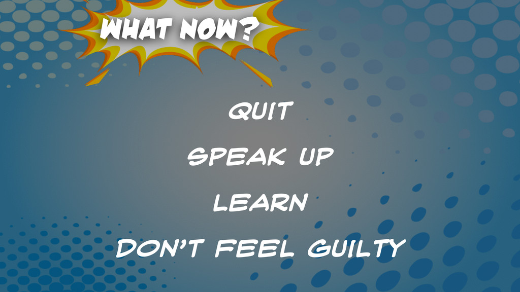 What Now? Quit speak Up Learn Don't Feel Guilty