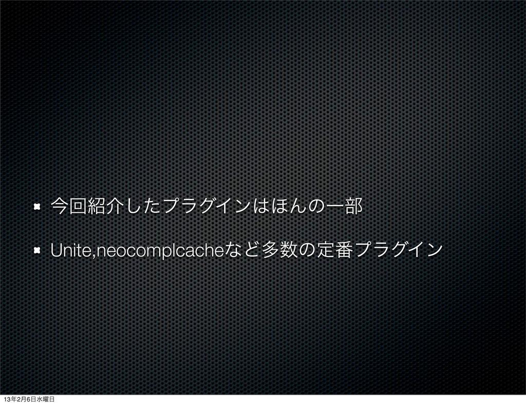 ࠓճհͨ͠ϓϥάΠϯ΄ΜͷҰ෦ Unite,neocomplcacheͳͲଟͷఆ൪ϓϥά...