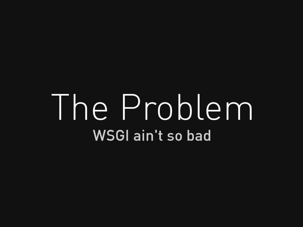 The Problem WSGI ain't so bad