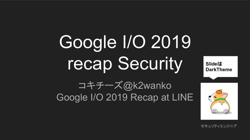 Google I/O 2019 recap Security コキチーズ@k2wanko Go...