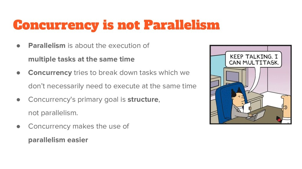 Concurrency is not Parallelism ● Parallelism is...