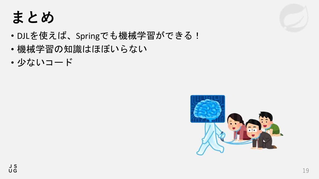 19 まとめ • DJLを使えば、Springでも機械学習ができる! • 機械学習の知識はほぼ...