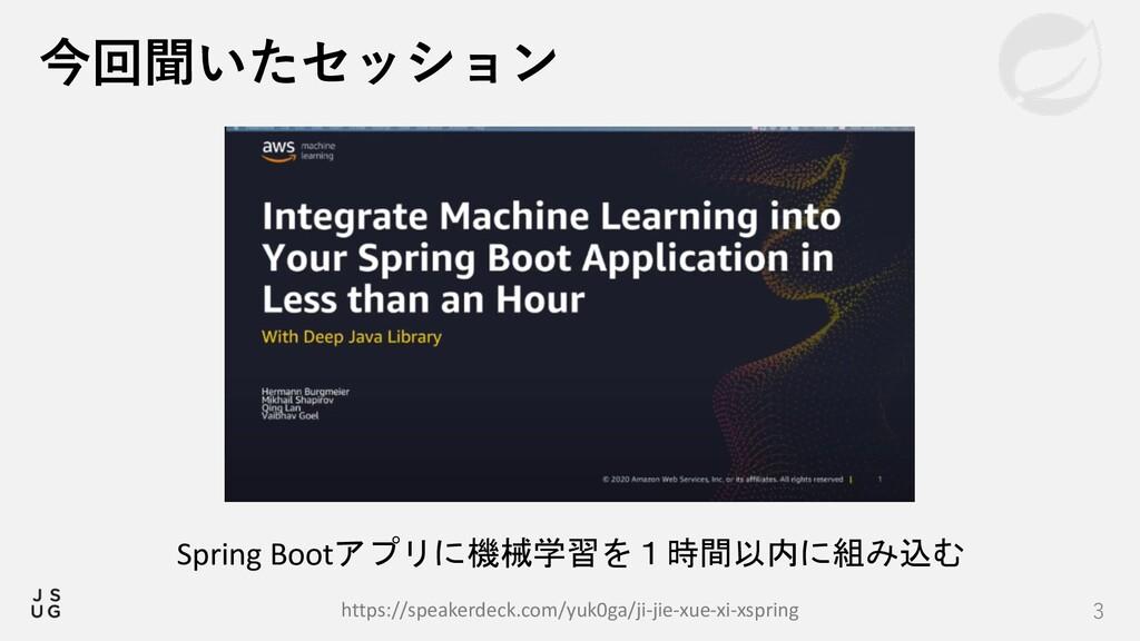 3 今回聞いたセッション Spring Bootアプリに機械学習を1時間以内に組み込む htt...