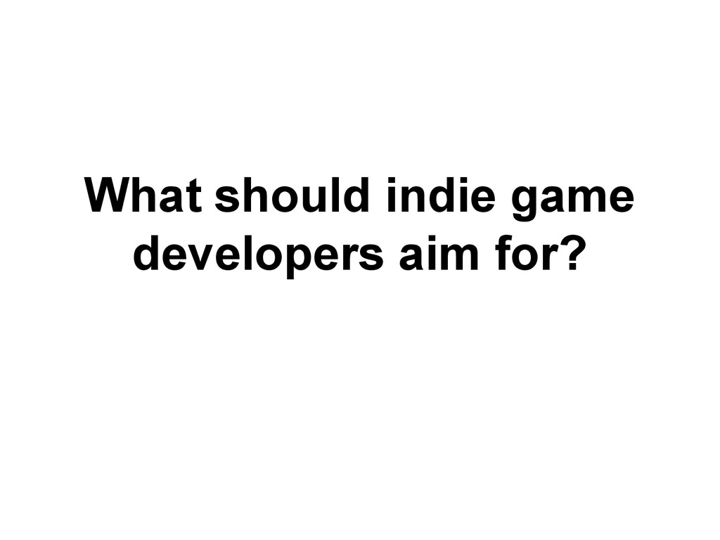 What should indie game developers aim for?