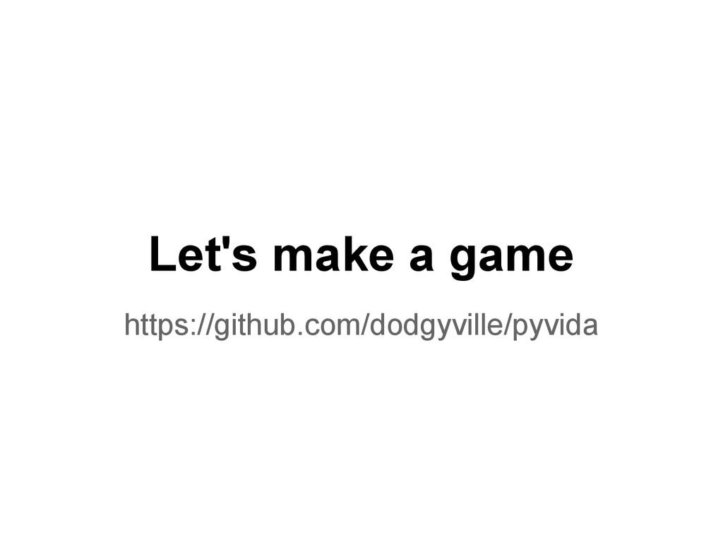 Let's make a game https://github.com/dodgyville...