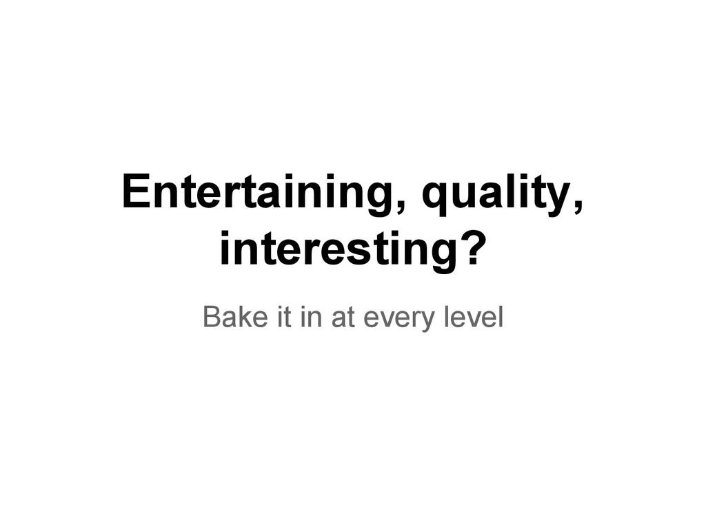 Entertaining, quality, interesting? Bake it in ...