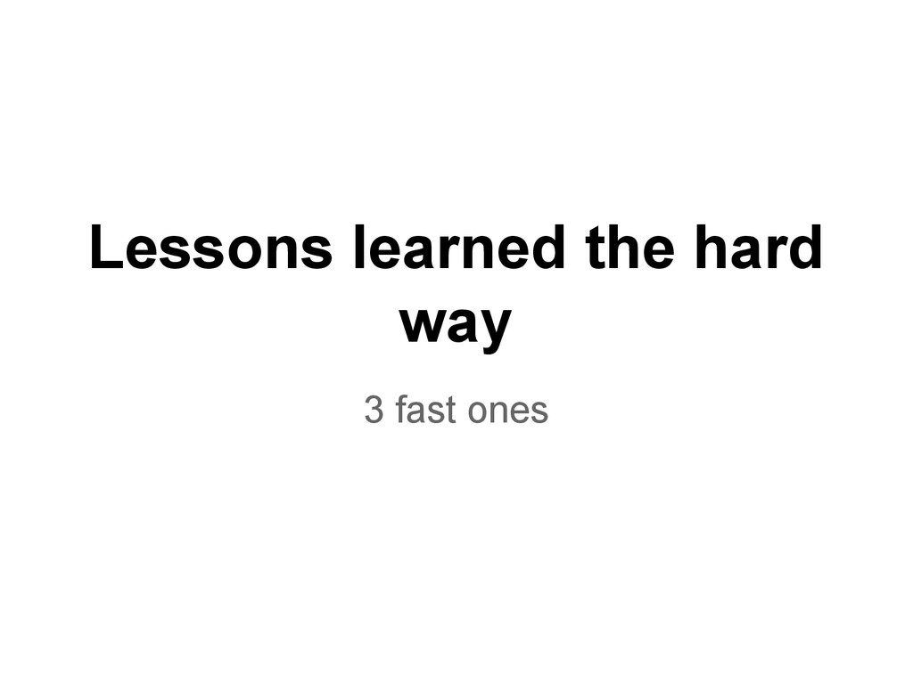 Lessons learned the hard way 3 fast ones