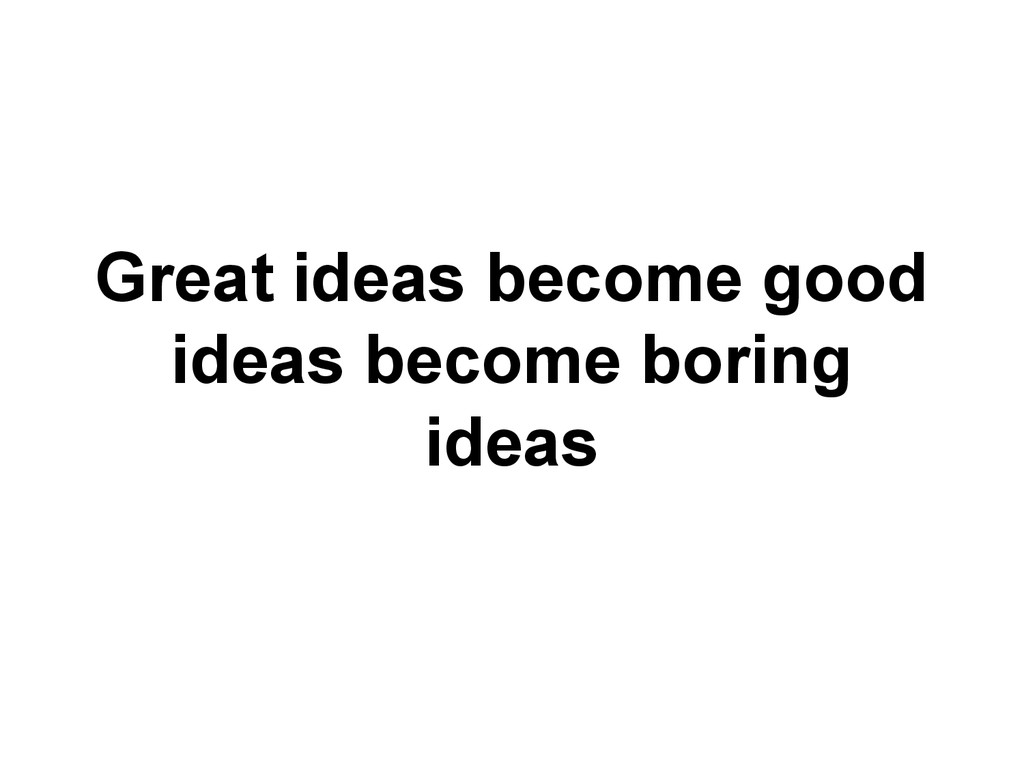 Great ideas become good ideas become boring ide...