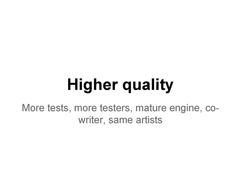 Higher quality More tests, more testers, mature...