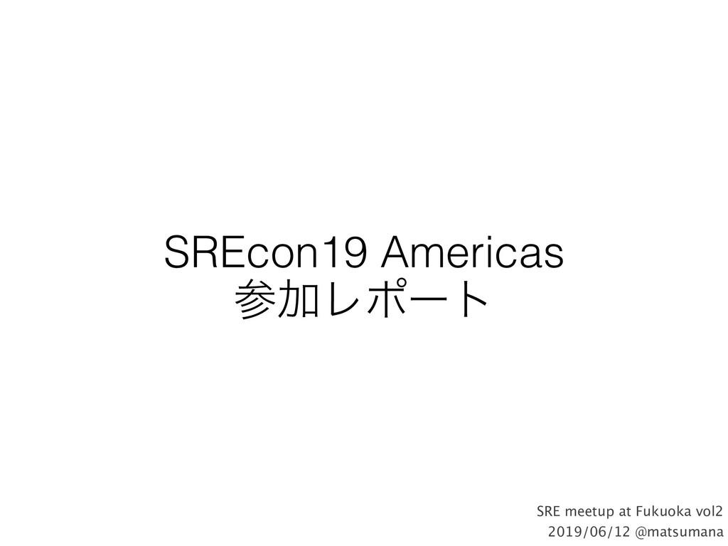 SREcon19 Americas ՃϨϙʔτ SRE meetup at Fukuoka ...