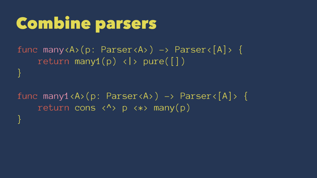Combine parsers func many<A>(p: Parser<A>) -> P...