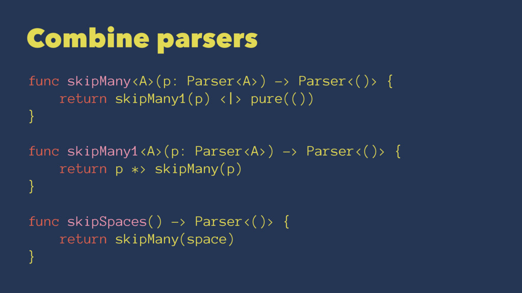 Combine parsers func skipMany<A>(p: Parser<A>) ...