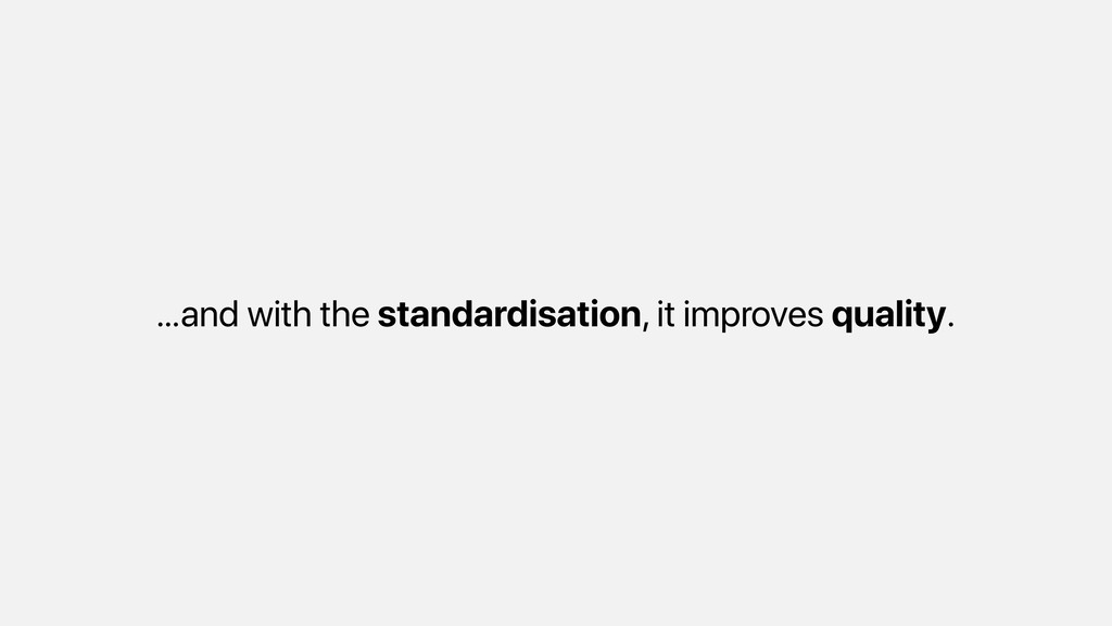 …and with the standardisation, it improves qual...