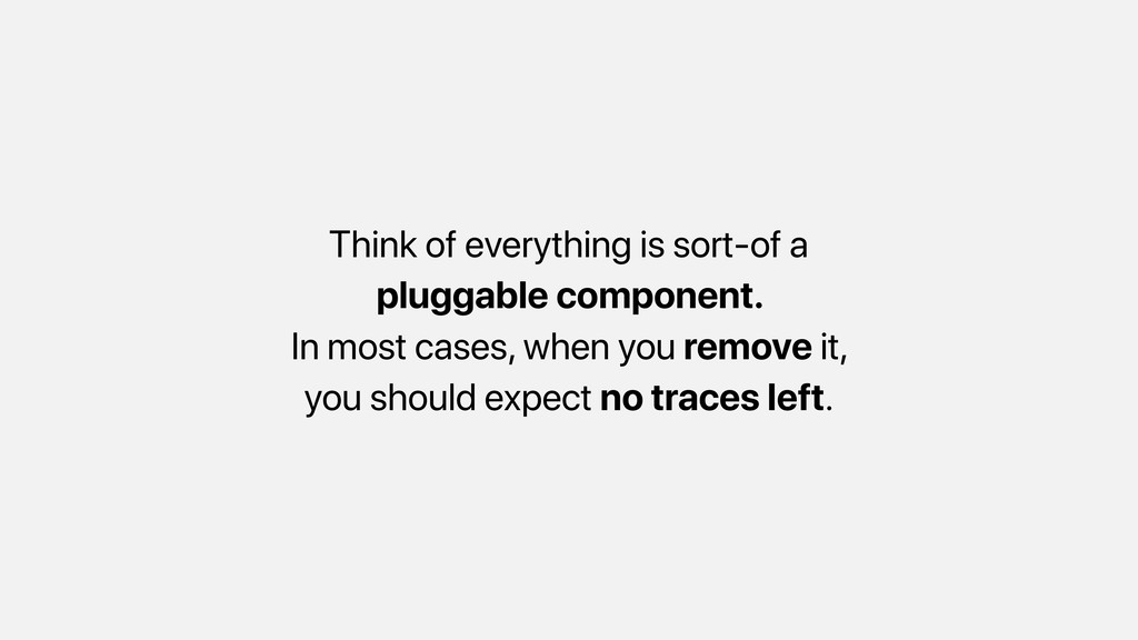 Think of everything is sort-of a pluggable comp...