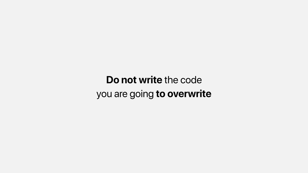 Do not write the code you are going to overwrite