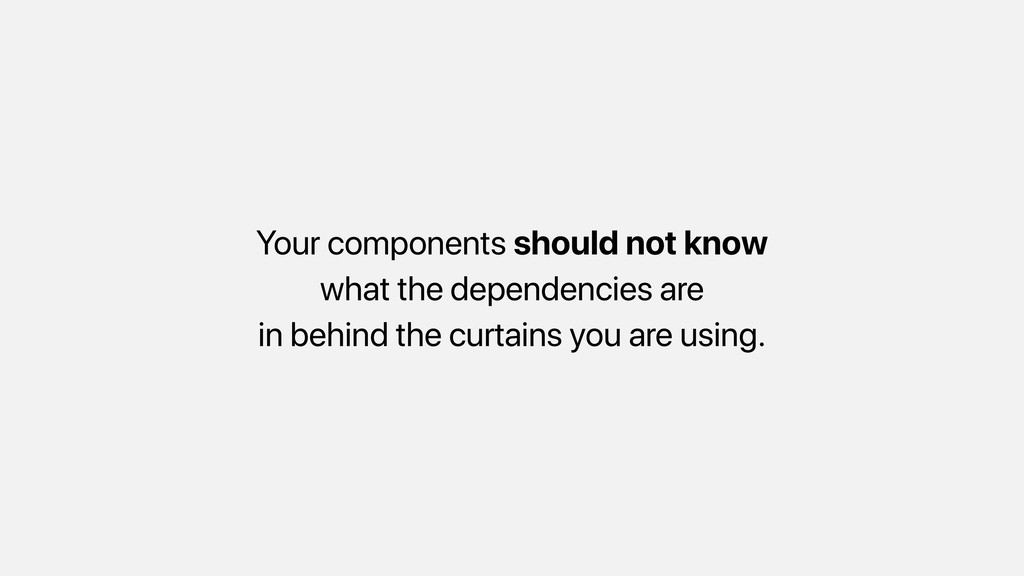 Your components should not know what the depend...